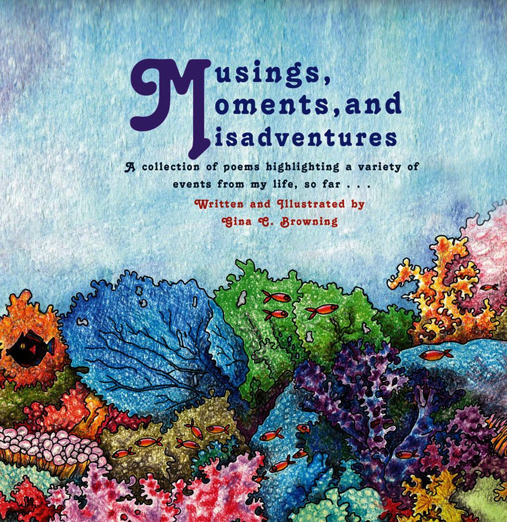 Musings, Moments And Misadventures~A Collection Of Poems Highlighting A Variety Of Events From My Life, So Far . . .