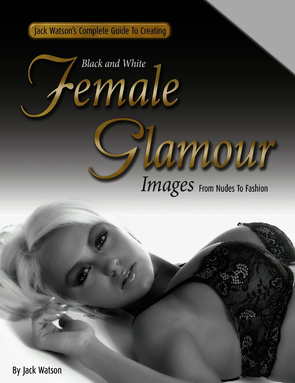 Jack Watson''s Complete Guide To Creating Black And White Female Glamour Images - From Nudes To Fashion