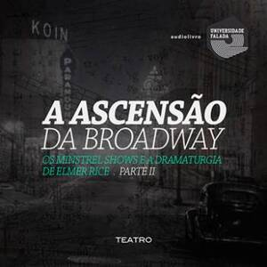 A Ascensão da Broadway, os Minstrel Shows e a Dramaturgia de Elmer Rice - Parte II