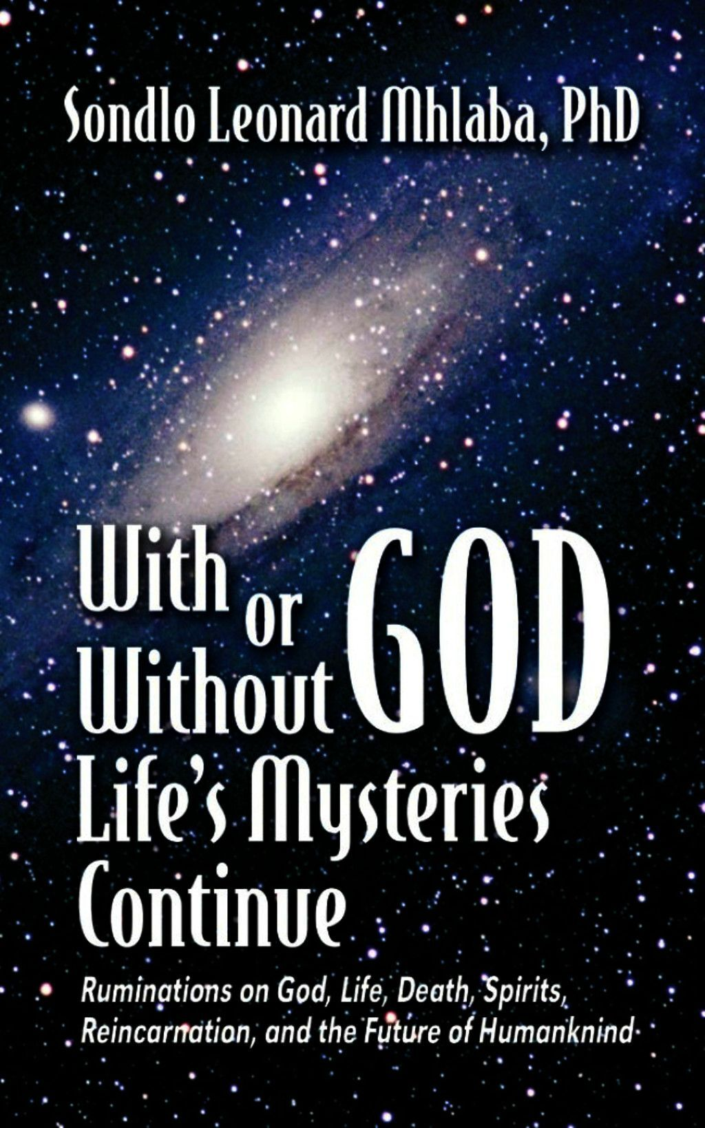 With Or Without God, Life''s Mysteries Continue~Ruminations On God, Life, Death, Spirits, Reincarnation And The Future Of Humankind